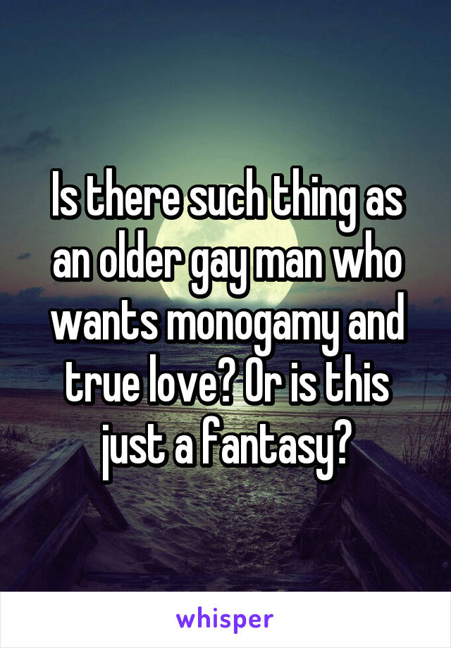 Is there such thing as an older gay man who wants monogamy and true love? Or is this just a fantasy?