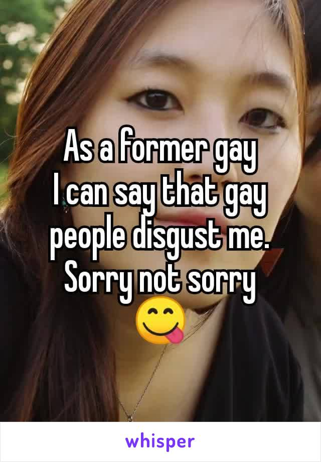 As a former gay I can say that gay people disgust me. Sorry not sorry 😋