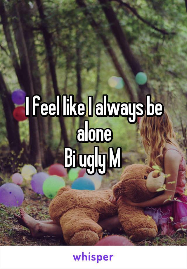 I feel like I always be alone Bi ugly M