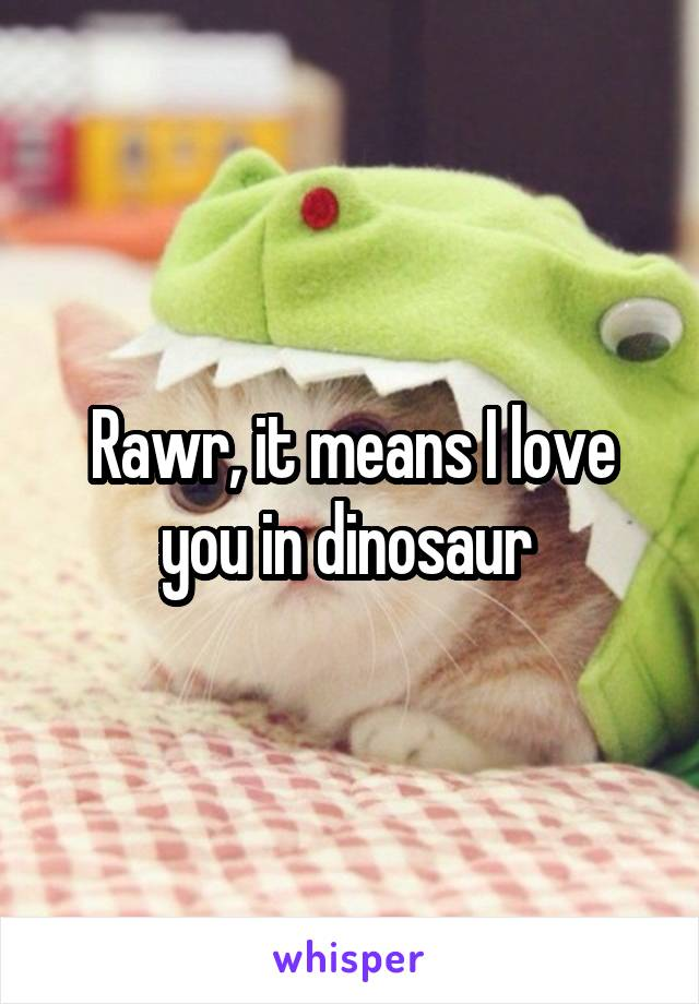 Rawr, it means I love you in dinosaur