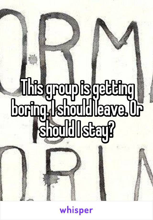 This group is getting boring. I should leave. Or should I stay?