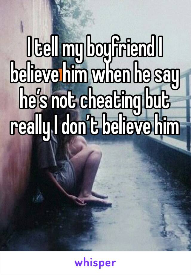 I tell my boyfriend I believe him when he say he's not cheating but really I don't believe him
