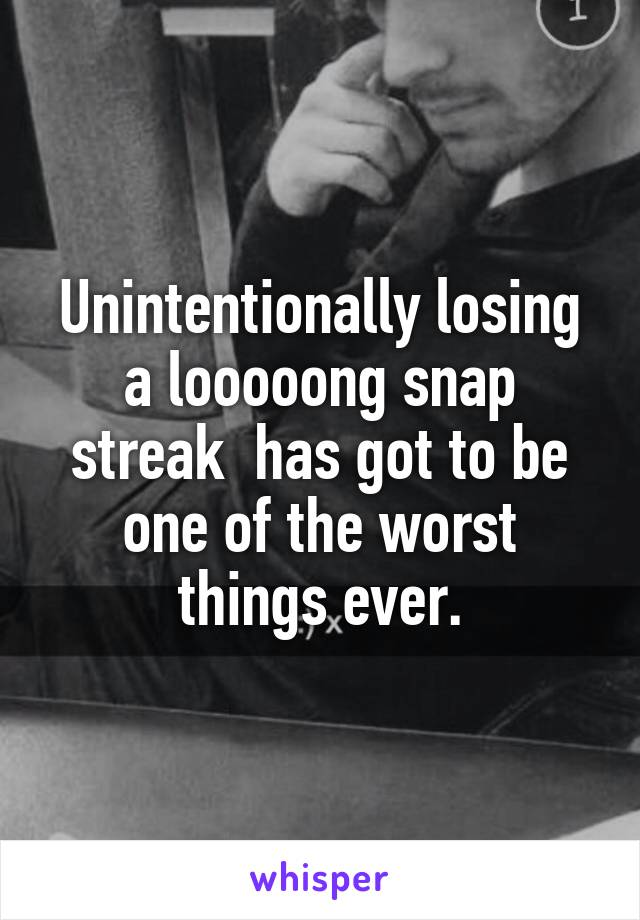 Unintentionally losing a looooong snap streak  has got to be one of the worst things ever.