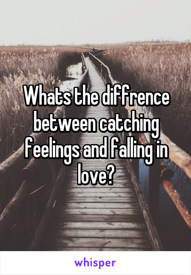 Whats the diffrence between catching feelings and falling in love?
