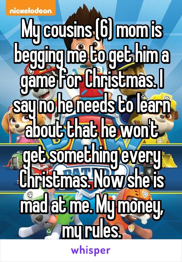 My cousins (6) mom is begging me to get him a game for Christmas. I say no he needs to learn about that he won't get something every Christmas. Now she is mad at me. My money, my rules.