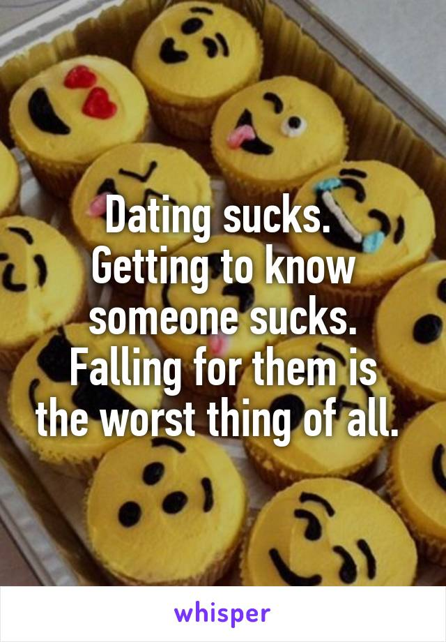 Dating sucks.  Getting to know someone sucks. Falling for them is the worst thing of all.