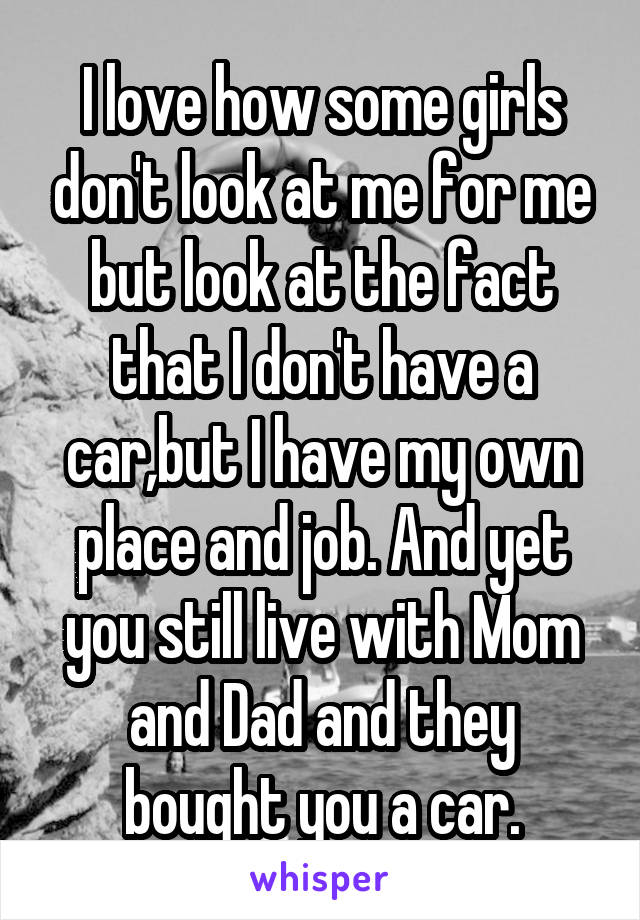 I love how some girls don't look at me for me but look at the fact that I don't have a car,but I have my own place and job. And yet you still live with Mom and Dad and they bought you a car.