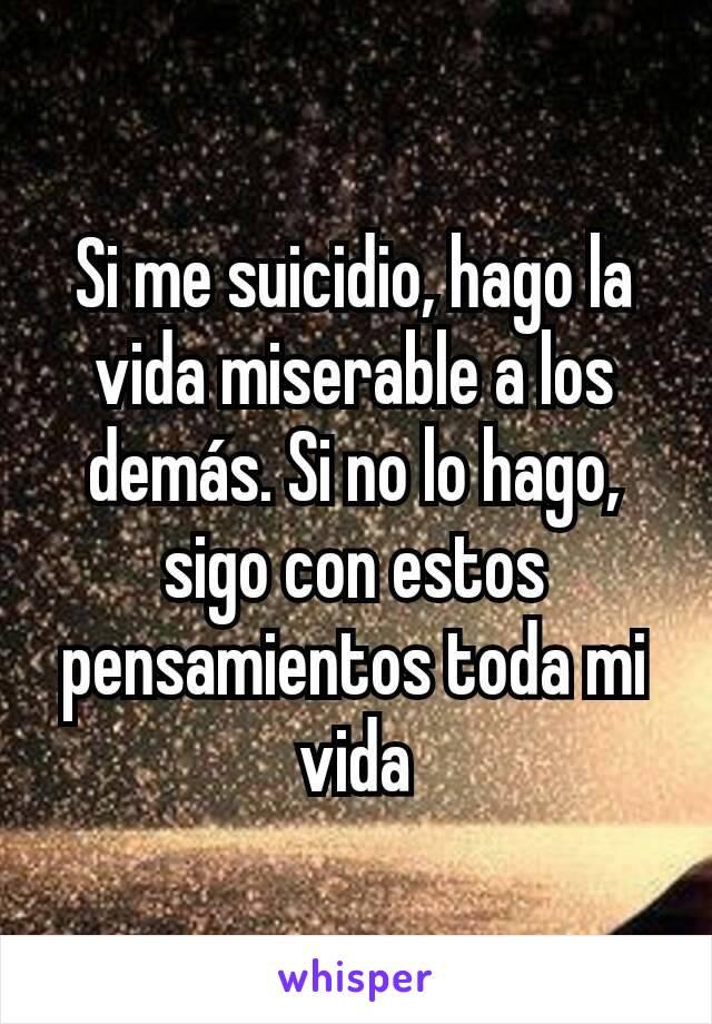 Si me suicidio, hago la vida miserable a los demás. Si no lo hago, sigo con estos pensamientos toda mi vida