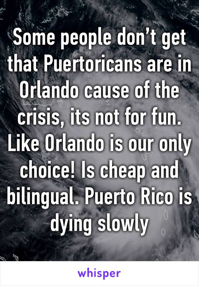Some people don't get that Puertoricans are in Orlando cause of the crisis, its not for fun. Like Orlando is our only choice! Is cheap and bilingual. Puerto Rico is dying slowly