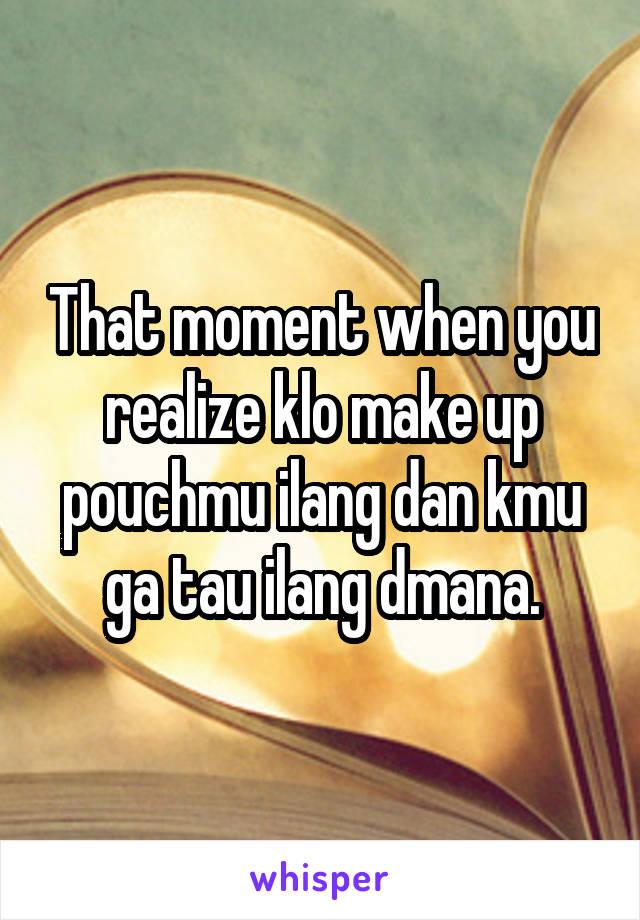 That moment when you realize klo make up pouchmu ilang dan kmu ga tau ilang dmana.