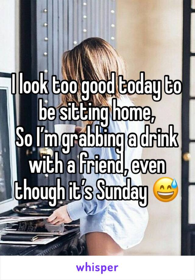 I look too good today to be sitting home,  So I'm grabbing a drink with a friend, even though it's Sunday 😅