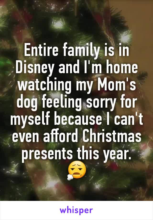 Entire family is in Disney and I'm home watching my Mom's dog feeling sorry for myself because I can't even afford Christmas presents this year. 😧