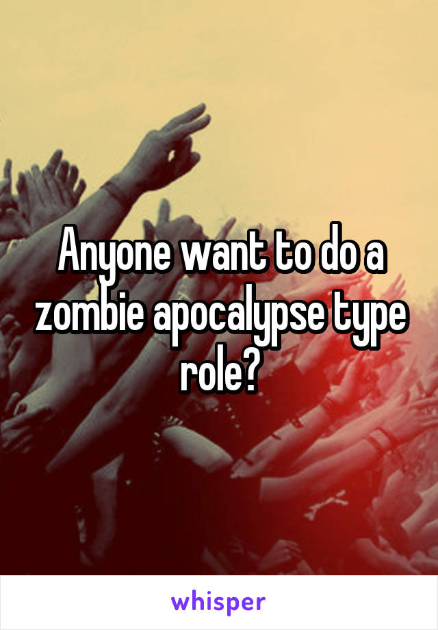 Anyone want to do a zombie apocalypse type role?