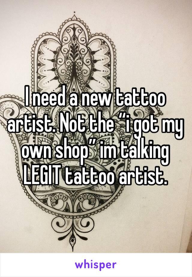 """I need a new tattoo artist. Not the """"i got my own shop"""" im talking LEGIT tattoo artist."""