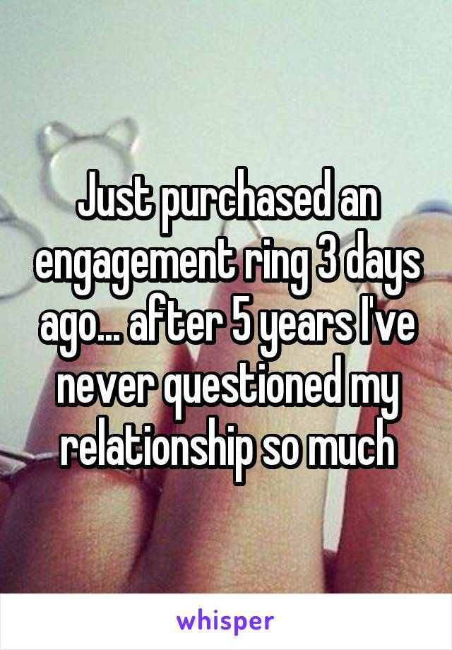 Just purchased an engagement ring 3 days ago... after 5 years I've never questioned my relationship so much