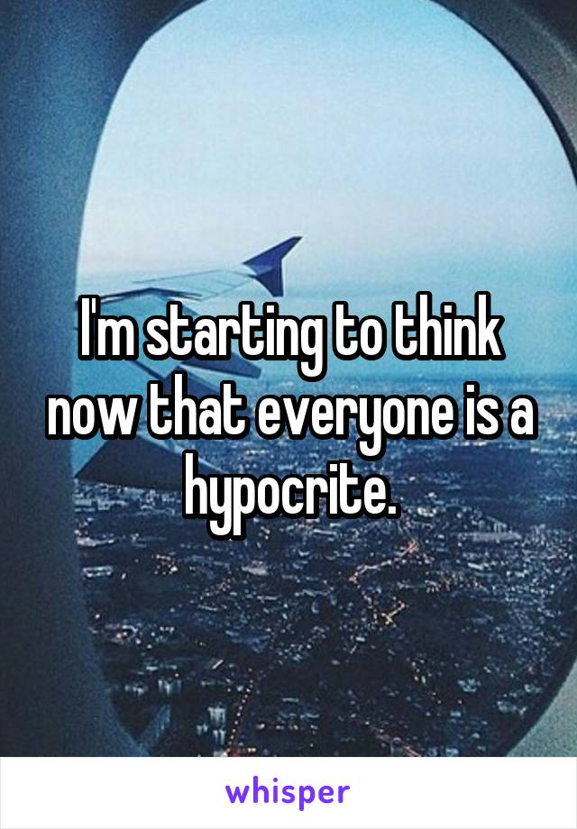 I'm starting to think now that everyone is a hypocrite.