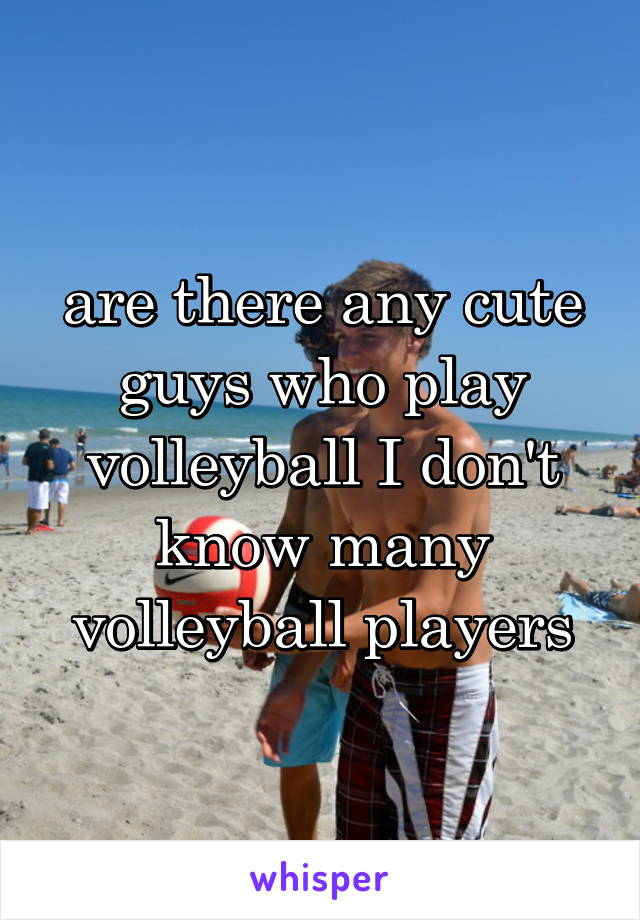 are there any cute guys who play volleyball I don't know many volleyball players