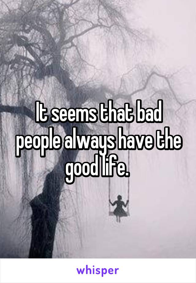 It seems that bad people always have the good life.