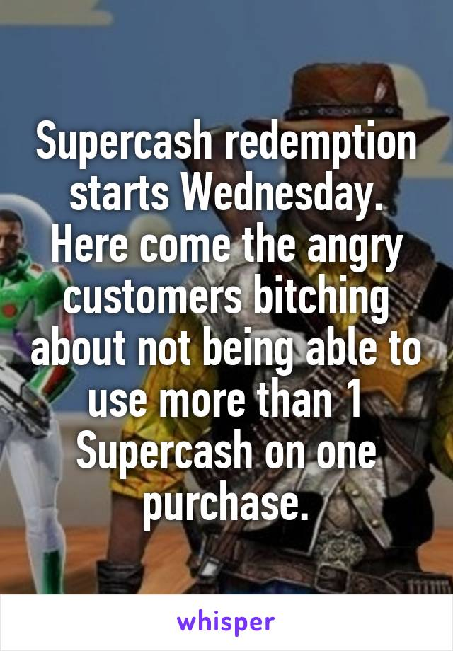 Supercash redemption starts Wednesday. Here come the angry customers bitching about not being able to use more than 1 Supercash on one purchase.