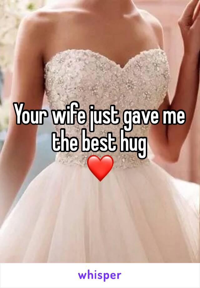 Your wife just gave me the best hug ❤️