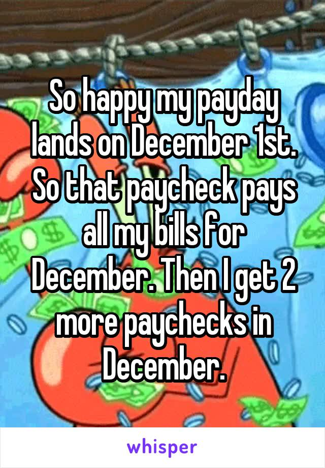 So happy my payday lands on December 1st. So that paycheck pays all my bills for December. Then I get 2 more paychecks in December.
