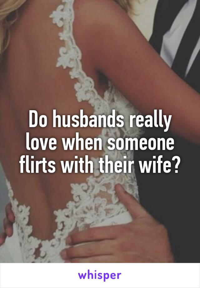 Do husbands really love when someone flirts with their wife?