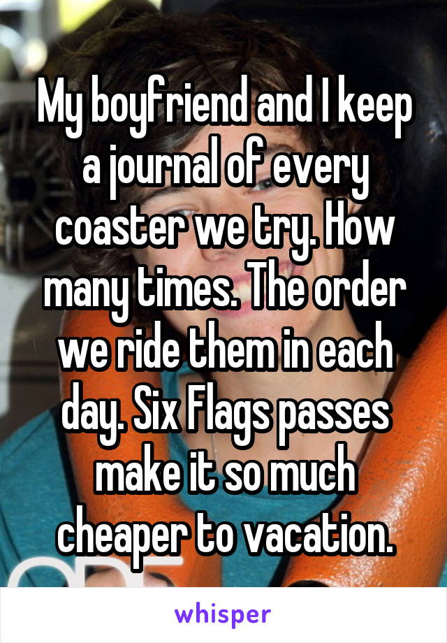 My boyfriend and I keep a journal of every coaster we try. How many times. The order we ride them in each day. Six Flags passes make it so much cheaper to vacation.