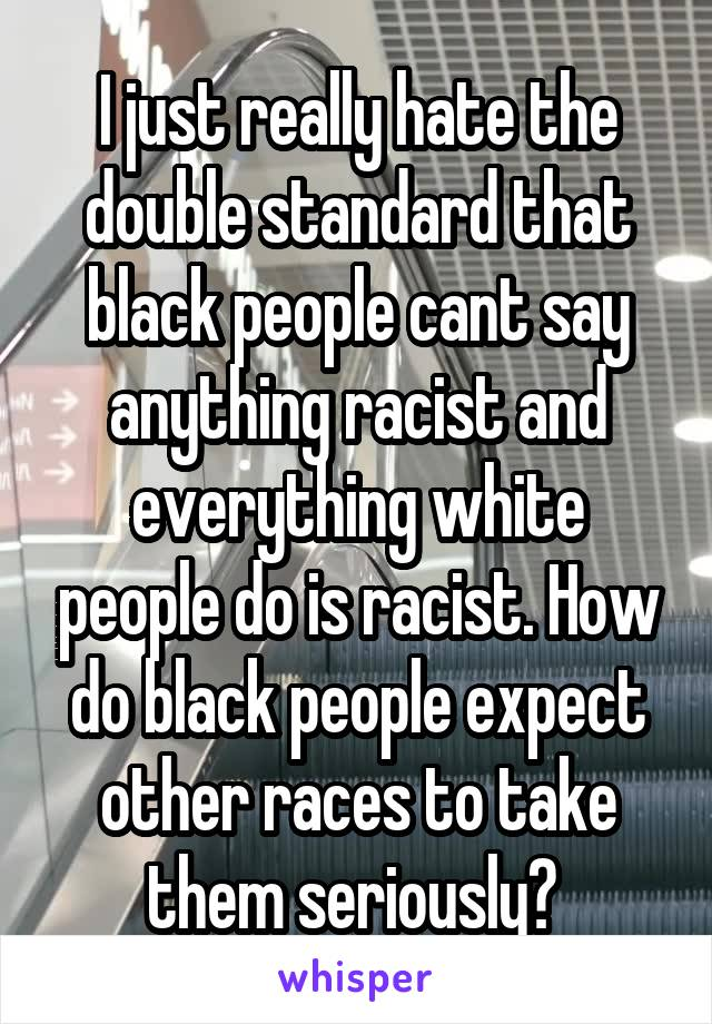 I just really hate the double standard that black people cant say anything racist and everything white people do is racist. How do black people expect other races to take them seriously?
