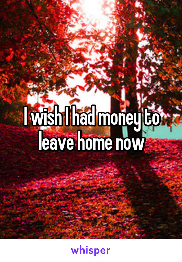 I wish I had money to leave home now