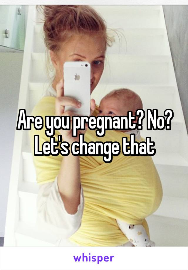 Are you pregnant? No? Let's change that