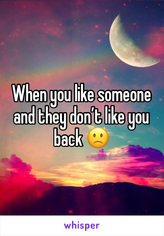 When you like someone and they don't like you back 🙁