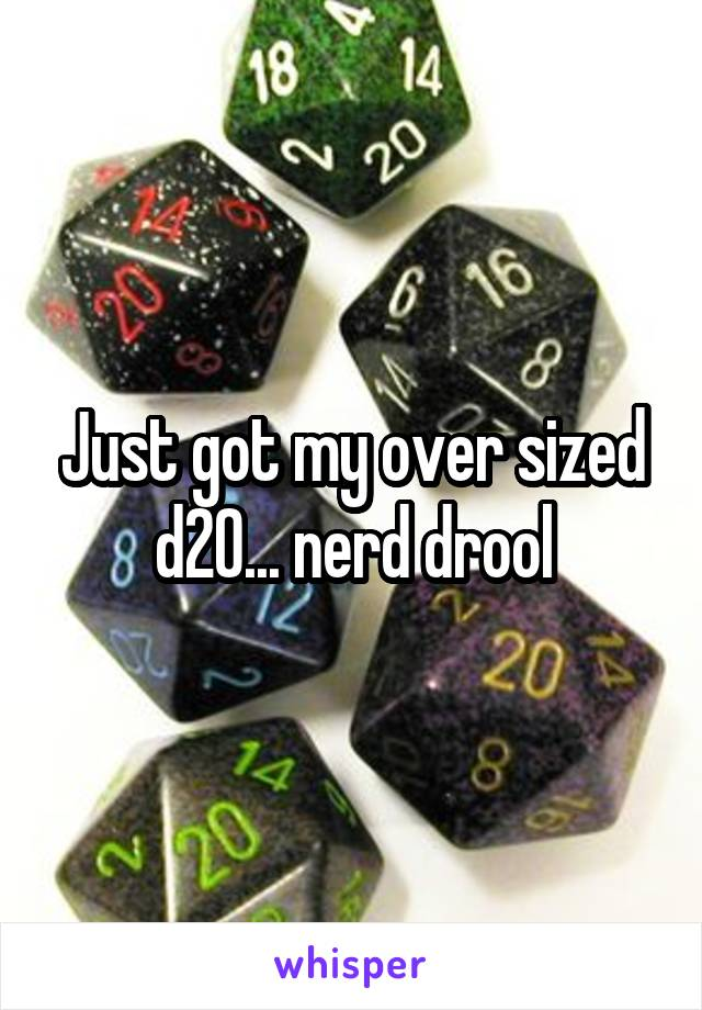 Just got my over sized d20... nerd drool