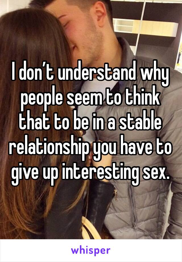 I don't understand why people seem to think that to be in a stable relationship you have to give up interesting sex.