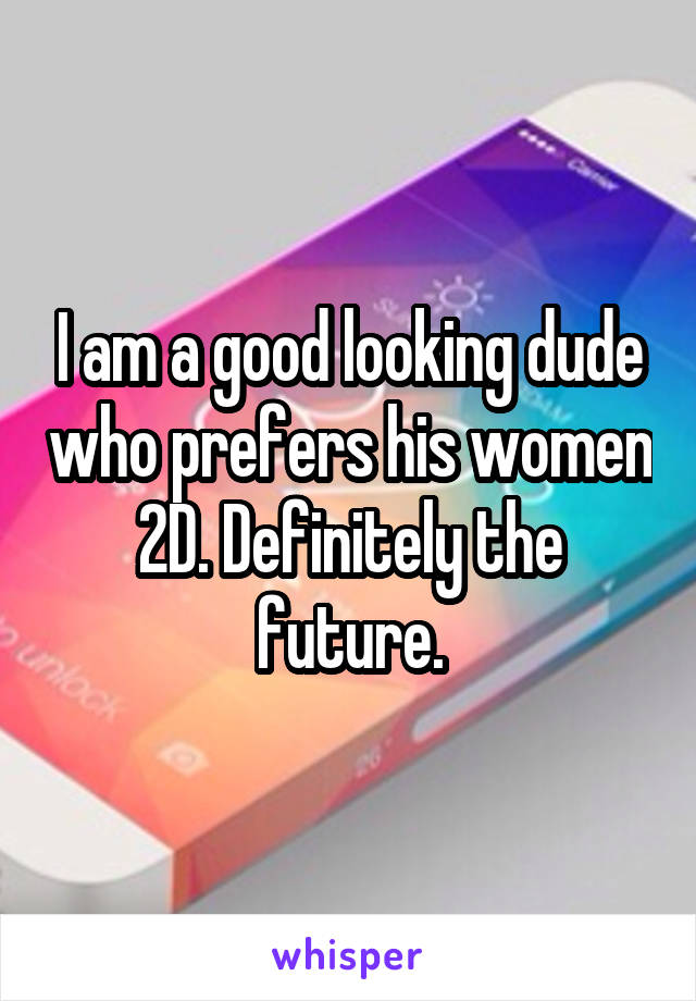 I am a good looking dude who prefers his women 2D. Definitely the future.