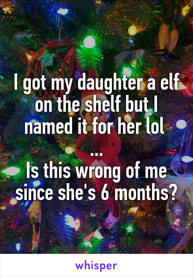 I got my daughter a elf on the shelf but I named it for her lol  ... Is this wrong of me since she's 6 months?