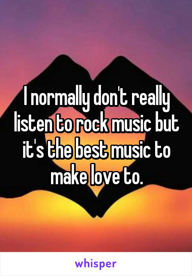 I normally don't really listen to rock music but it's the best music to make love to.