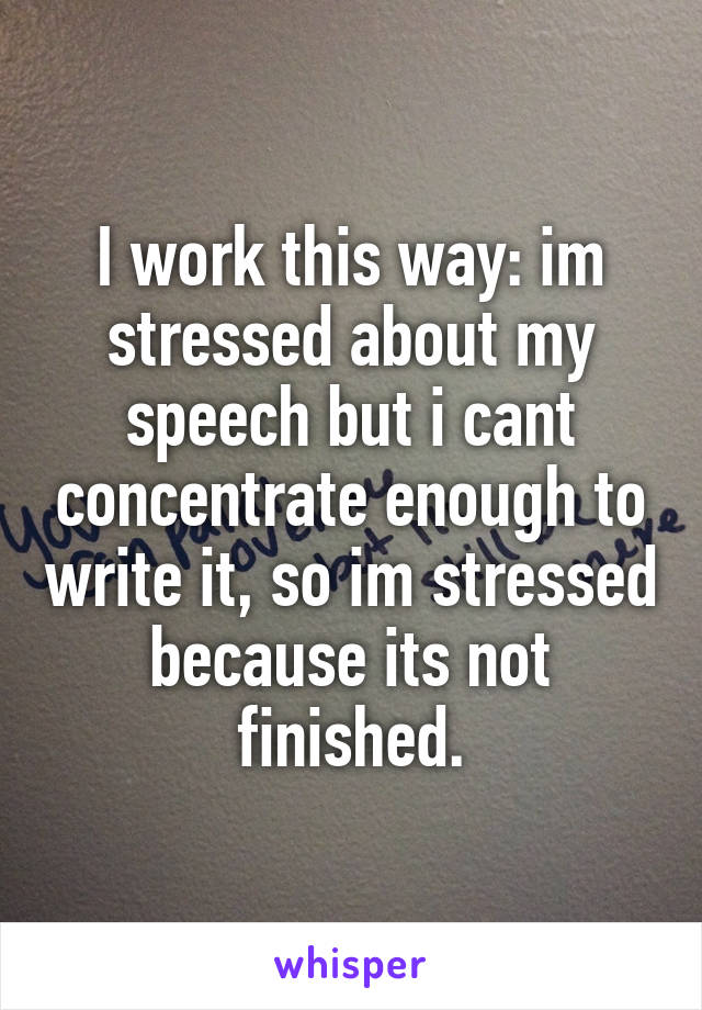 I work this way: im stressed about my speech but i cant concentrate enough to write it, so im stressed because its not finished.