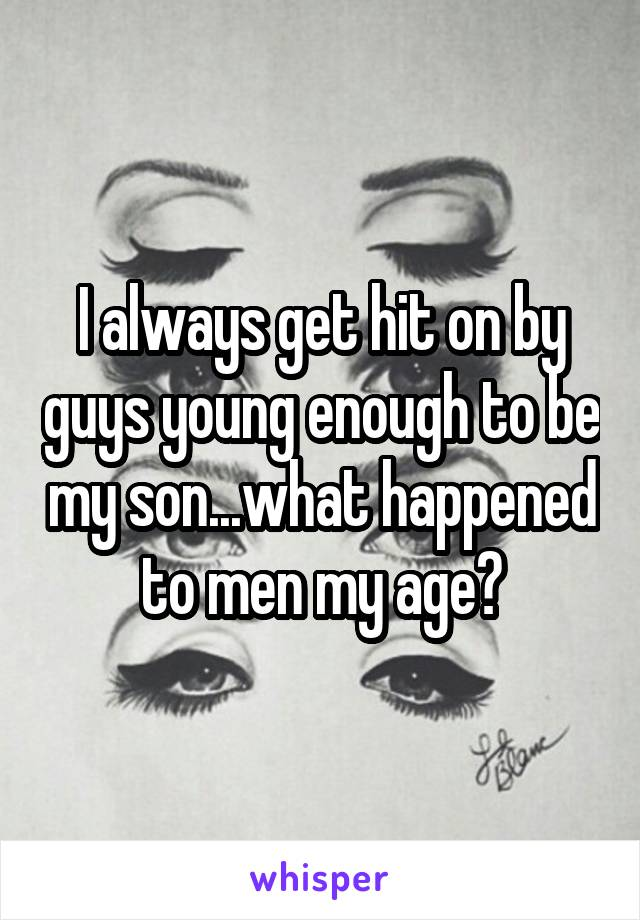 I always get hit on by guys young enough to be my son...what happened to men my age?