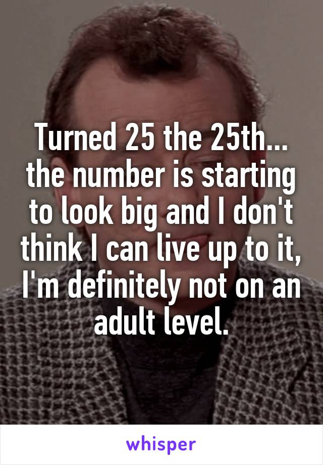 Turned 25 the 25th... the number is starting to look big and I don't think I can live up to it, I'm definitely not on an adult level.