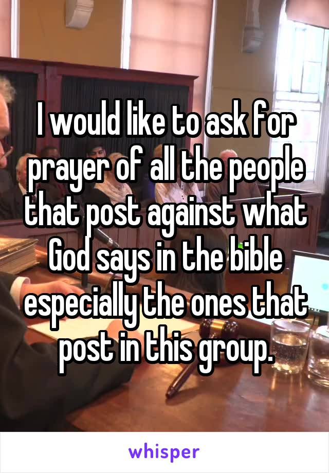 I would like to ask for prayer of all the people that post against what God says in the bible especially the ones that post in this group.