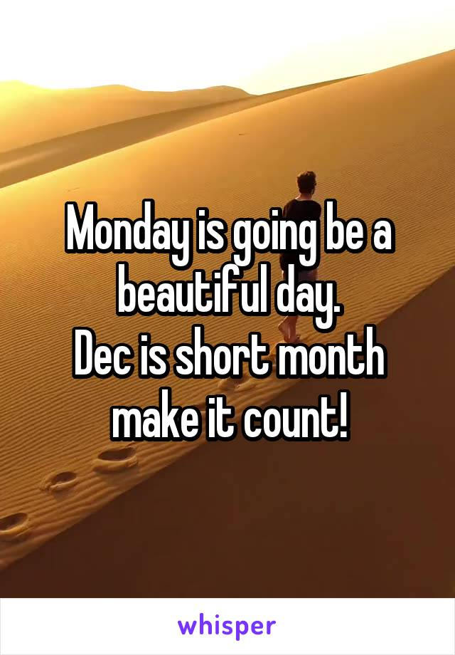 Monday is going be a beautiful day. Dec is short month make it count!