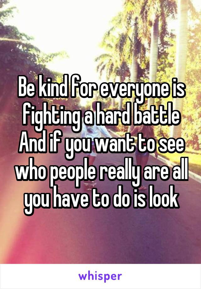 Be kind for everyone is fighting a hard battle And if you want to see who people really are all you have to do is look