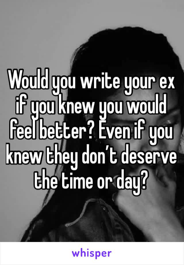 Would you write your ex if you knew you would feel better? Even if you knew they don't deserve the time or day?