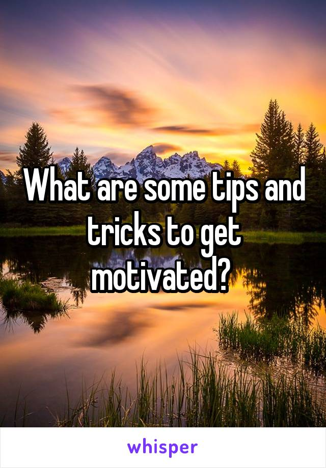 What are some tips and tricks to get motivated?