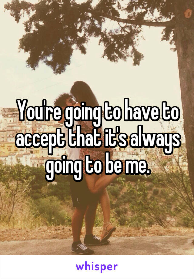 You're going to have to accept that it's always going to be me.