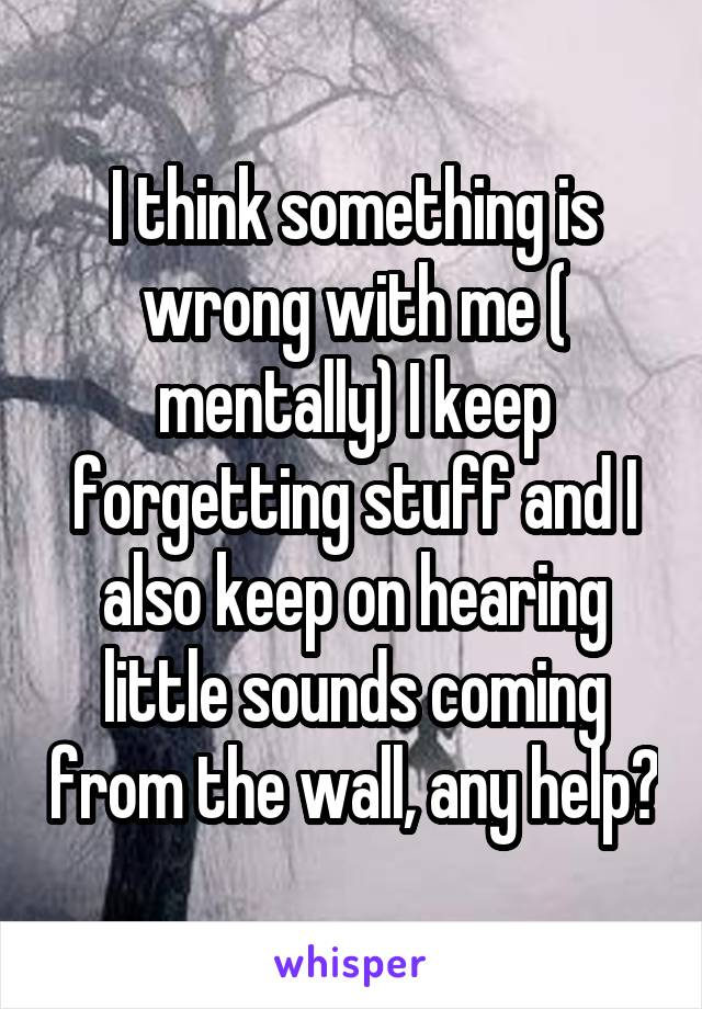 I think something is wrong with me ( mentally) I keep forgetting stuff and I also keep on hearing little sounds coming from the wall, any help?