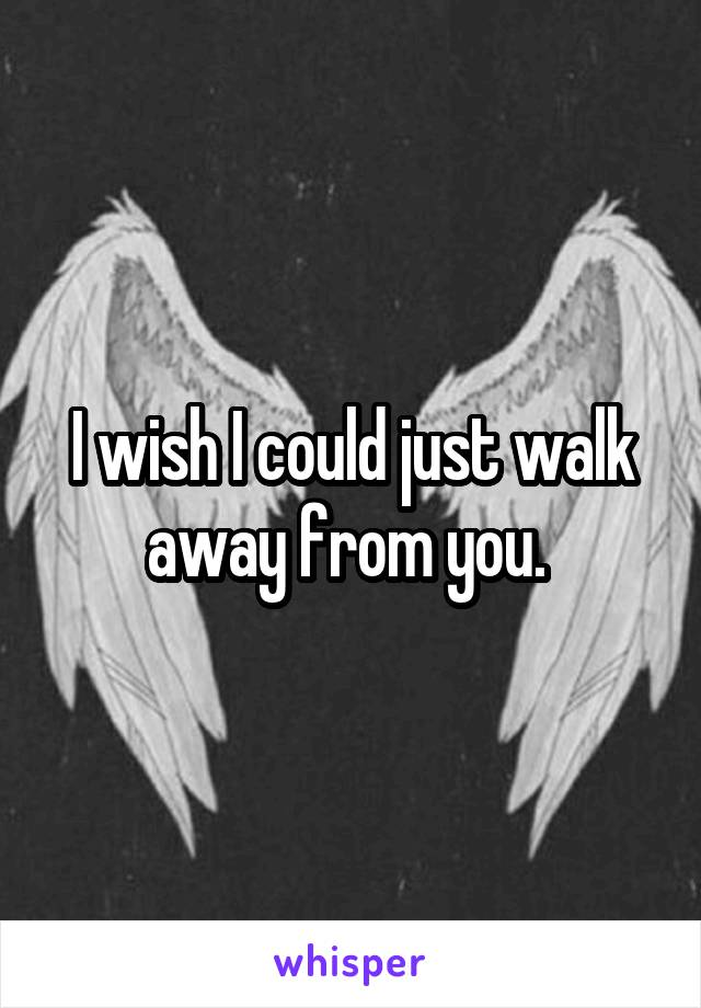 I wish I could just walk away from you.