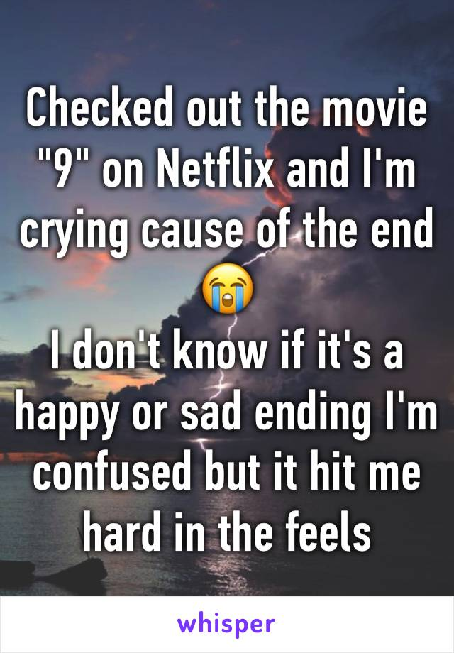 "Checked out the movie ""9"" on Netflix and I'm crying cause of the end 😭 I don't know if it's a happy or sad ending I'm confused but it hit me hard in the feels"