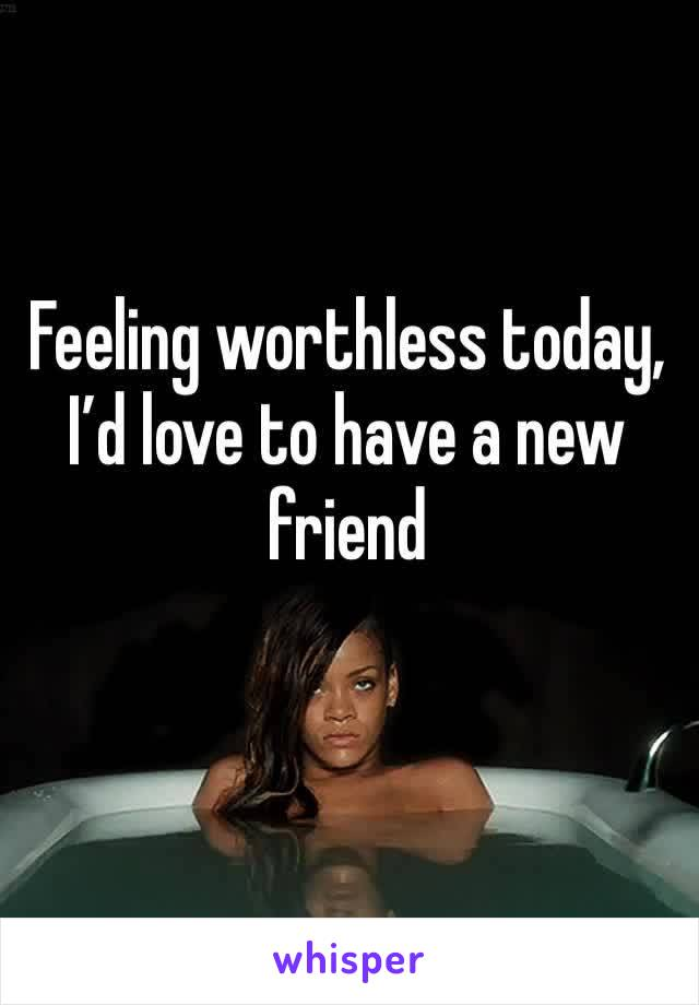 Feeling worthless today, I'd love to have a new friend
