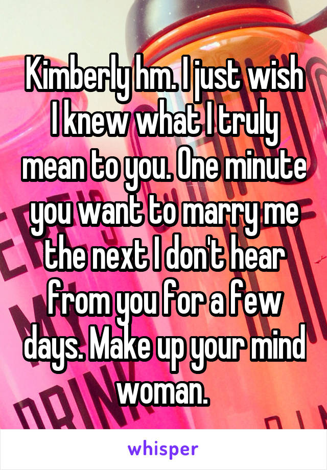 Kimberly hm. I just wish I knew what I truly mean to you. One minute you want to marry me the next I don't hear from you for a few days. Make up your mind woman.